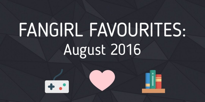Fangirl Favourites August 2016